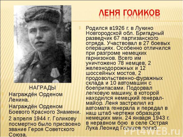 Родился в1926 г. в Лукино Новгородской обл. Бригадный разведчик 67 партизанского отряда. Участвовал в 27 боевых операциях. Особенно отличился при разгроме немецких гарнизонов. Всего им уничтожено 78 немцев, 2 железнодорожных и 12 шоссейных мостов, 2…
