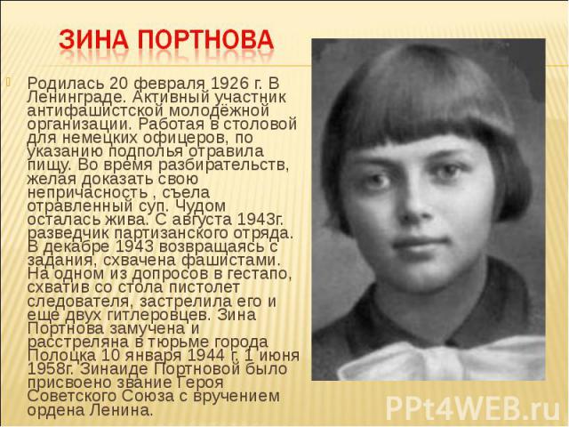 Родилась 20 февраля 1926 г. В Ленинграде. Активный участник антифашистской молодёжной организации. Работая в столовой для немецких офицеров, по указанию подполья отравила пищу. Во время разбирательств, желая доказать свою непричасность , съела отрав…