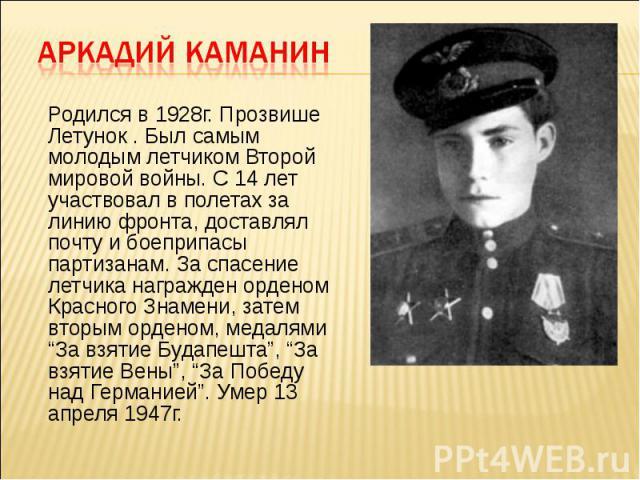 Родился в 1928г. Прозвише Летунок . Был самым молодым летчиком Второй мировой войны. С 14 лет участвовал в полетах за линию фронта, доставлял почту и боеприпасы партизанам. За спасение летчика награжден орденом Красного Знамени, затем вторым орденом…