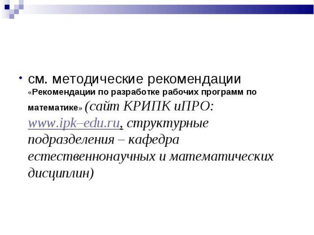 см. методические рекомендации «Рекомендации по разработке рабочих программ по математике» (сайт КРИПК иПРО: www.ipk–edu.ru, структурные подразделения – кафедра естественнонаучных и математических дисциплин) см. методические рекомендации «Рекомендаци…