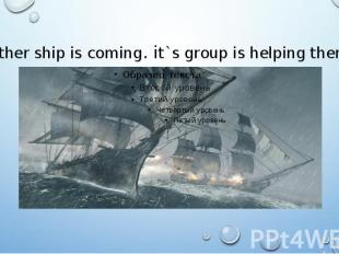 Other ship is coming. it`s group is helping them.