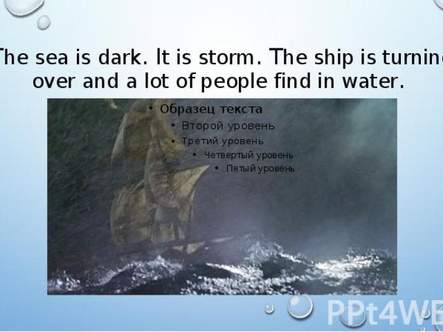 The sea is dark. It is storm. The ship is turning over and a lot of people find in water.