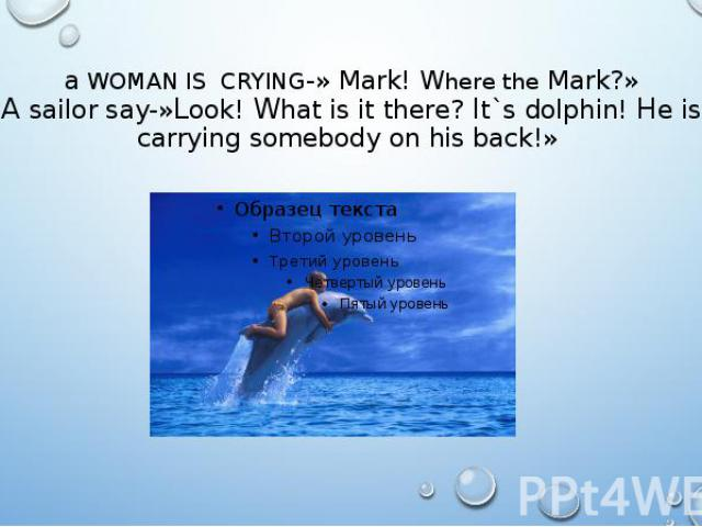 a WOMAN IS CRYING-» Mark! Where the Mark?» A sailor say-»Look! What is it there? It`s dolphin! He is carrying somebody on his back!»