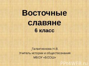 Восточные славяне 6 класс Галактионова Н.В. Учитель истории и обществознания МБО