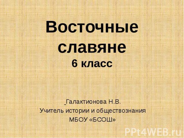 Восточные славяне 6 класс Галактионова Н.В. Учитель истории и обществознания МБОУ «БСОШ»
