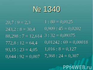 № 1340 20,7 : 9 = 2,3 243,2 : 8 = 30,4 88,298 : 7 = 12,614 772,8 : 12 = 64,4 93,