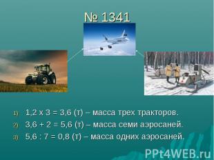 № 1341 1,2 х 3 = 3,6 (т) – масса трех тракторов. 3,6 + 2 = 5,6 (т) – масса семи