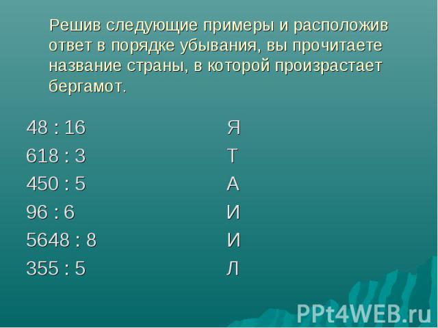 Решив следующие примеры и расположив ответ в порядке убывания, вы прочитаете название страны, в которой произрастает бергамот. 48 : 16 Я 618 : 3 Т 450 : 5 А 96 : 6 И 5648 : 8 И 355 : 5 Л