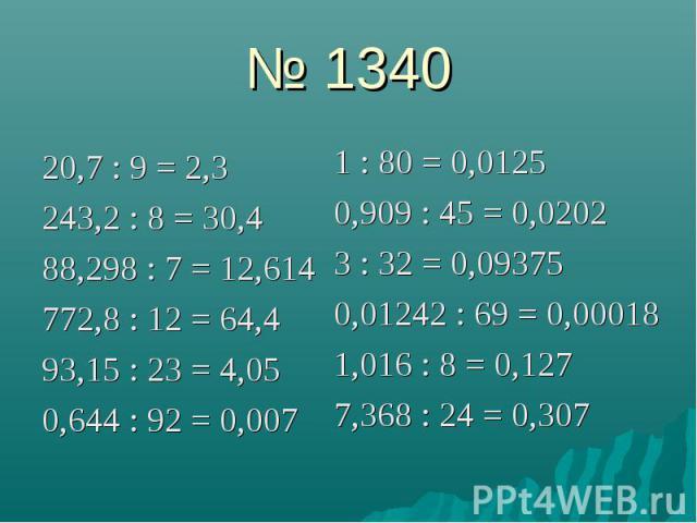 № 1340 20,7 : 9 = 2,3 243,2 : 8 = 30,4 88,298 : 7 = 12,614 772,8 : 12 = 64,4 93,15 : 23 = 4,05 0,644 : 92 = 0,007