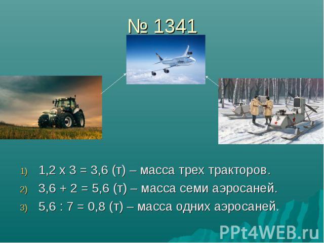 № 1341 1,2 х 3 = 3,6 (т) – масса трех тракторов. 3,6 + 2 = 5,6 (т) – масса семи аэросаней. 5,6 : 7 = 0,8 (т) – масса одних аэросаней.