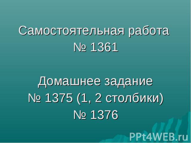 Самостоятельная работа № 1361 Домашнее задание № 1375 (1, 2 столбики) № 1376