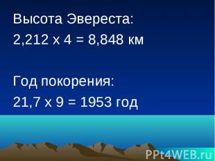Высота Эвереста: 2,212 х 4 = 8,848 км Год покорения: 21,7 х 9 = 1953 год