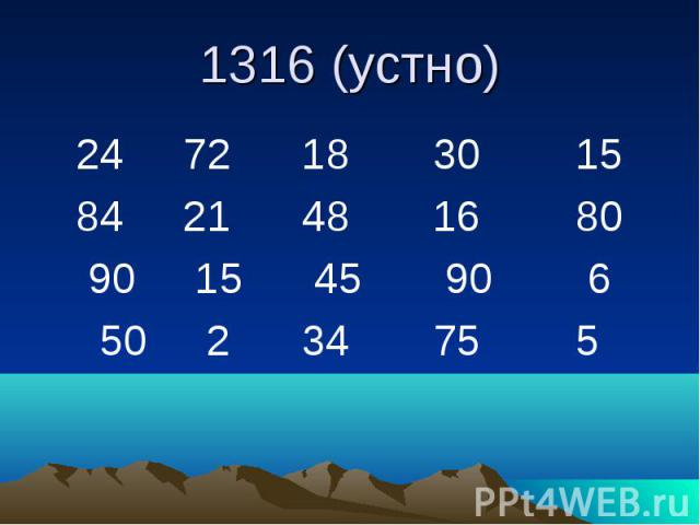 1316 (устно) 24 72 18 30 15 84 21 48 16 80 90 15 45 90 6 50 2 34 75 5