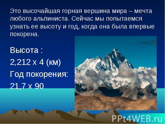 Это высочайшая горная вершина мира – мечта любого альпиниста. Сейчас мы попытаемся узнать ее высоту и год, когда она была впервые покорена. Высота : 2,212 х 4 (км) Год покорения: 21,7 х 90