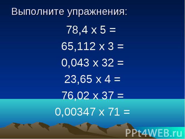 Выполните упражнения: 78,4 х 5 = 65,112 х 3 = 0,043 х 32 = 23,65 х 4 = 76,02 х 37 = 0,00347 х 71 =
