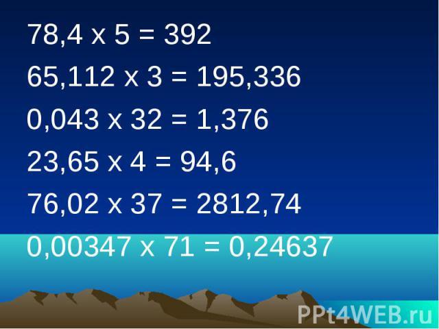 78,4 х 5 = 392 65,112 х 3 = 195,336 0,043 х 32 = 1,376 23,65 х 4 = 94,6 76,02 х 37 = 2812,74 0,00347 х 71 = 0,24637
