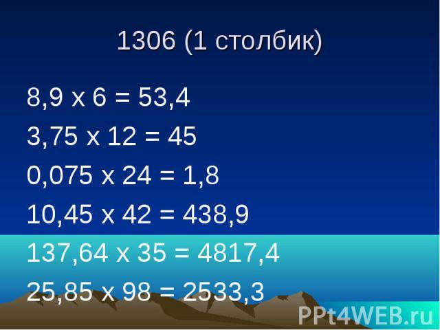 1306 (1 столбик) 8,9 х 6 = 53,4 3,75 х 12 = 45 0,075 х 24 = 1,8 10,45 х 42 = 438,9 137,64 х 35 = 4817,4 25,85 х 98 = 2533,3