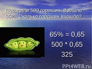 Посадили 500 горошин. Взошло 65%. Сколько горошин взошло? 65% = 0,65 500 * 0,65