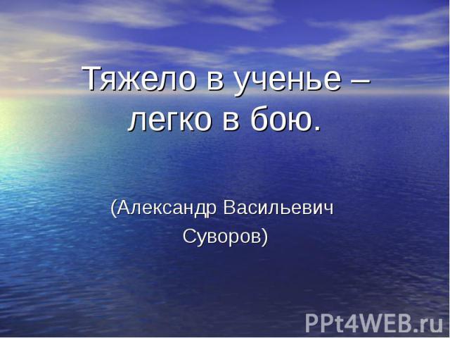 Тяжело в ученье – легко в бою. (Александр Васильевич Суворов)