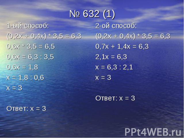 № 632 (1) 1-ый способ: (0,2х + 0,4х) * 3,5 = 6,3 0,6х * 3,5 = 6,5 0,6х = 6,3 : 3,5 0,6х = 1,8 х = 1,8 : 0,6 х = 3 Ответ: х = 3