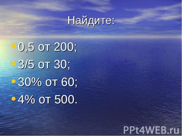Найдите: 0,5 от 200; 3/5 от 30; 30% от 60; 4% от 500.