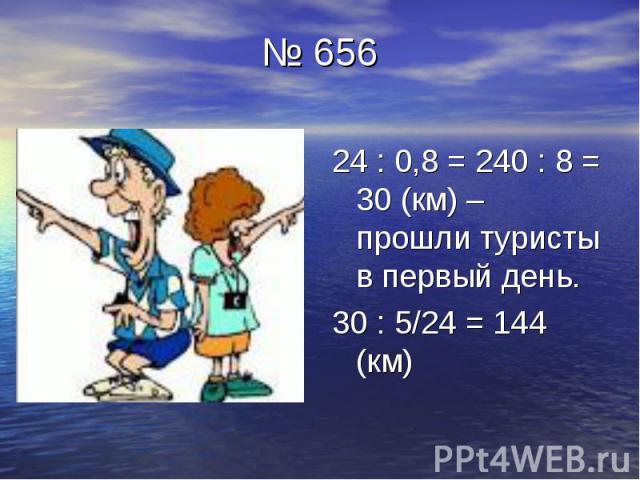 № 656 24 : 0,8 = 240 : 8 = 30 (км) – прошли туристы в первый день. 30 : 5/24 = 144 (км)