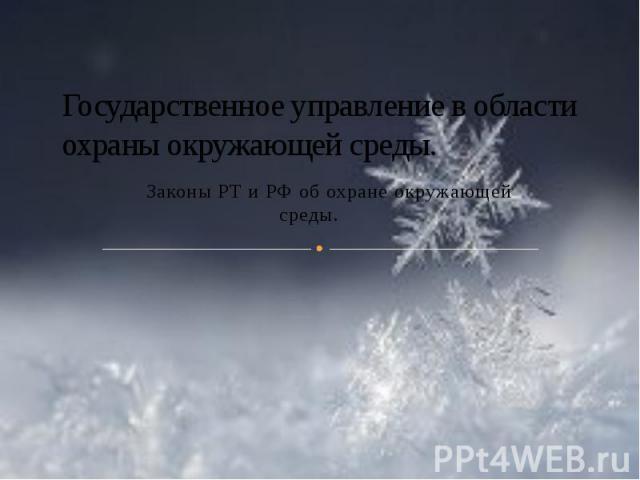 Государственное управление в области охраны окружающей среды. Законы РТ и РФ об охране окружающей среды.