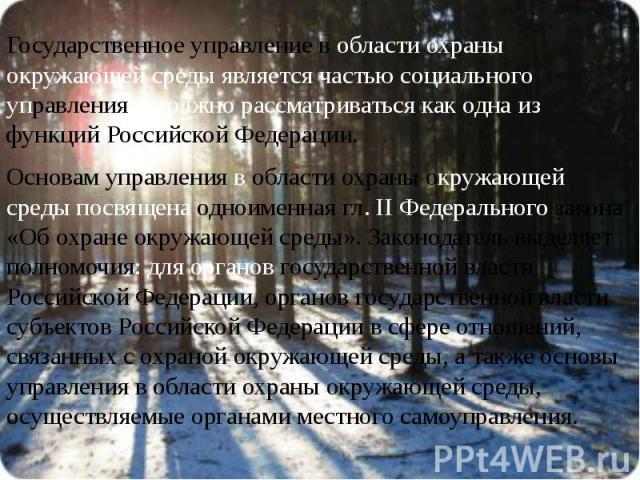 Государственное управление в области охраны окружающей среды является частью социального управления и должно рассматриваться как одна из функций Российской Федерации. Государственное управление в области охраны окружающей среды является частью социа…