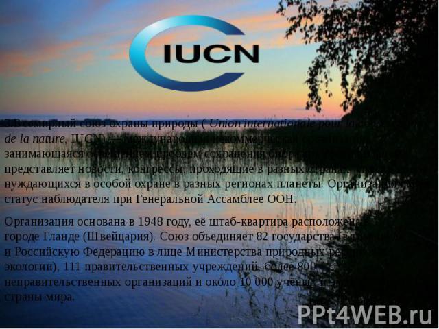 3.Всемирный союз охраны природы (Union internationale pour la conservation de la nature, IUCN)— международная некоммерческая организация, занимающаяся освещением проблем сохранениябиоразнообразия планеты, представляет новости, конг…