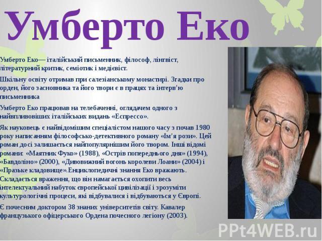 Умберто Еко Умберто Еко— італійський письменник, філософ, лінгвіст, літературний критик, семіотик і медієвіст. Шкільну освіту отримав при салезіанському монастирі. Згадки про орден, його засновника та його твори є в працях та інтерв'ю письменника Ум…