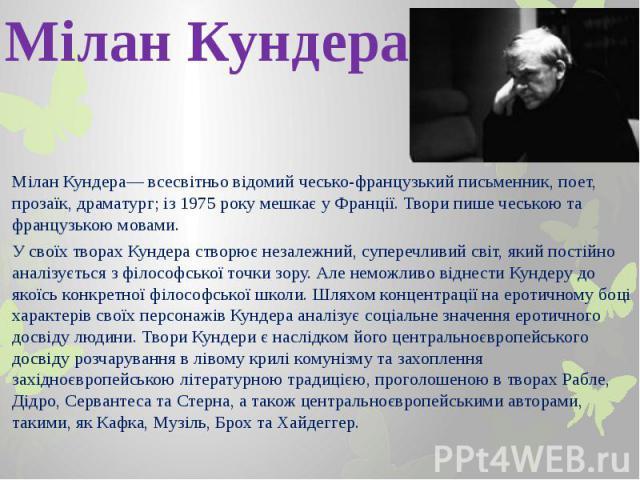 Мілан Кундера Мілан Кундера— всесвітньо відомий чесько-французький письменник, поет, прозаїк, драматург; із 1975 року мешкає у Франції. Твори пише чеською та французькою мовами. У своїх творах Кундера створює незалежний, суперечливий світ, який пост…