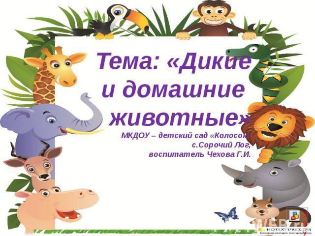 Тема: «Дикие и домашние животные» МКДОУ – детский сад «Колосок» с.Сорочий Лог, воспитатель Чехова Г.И.