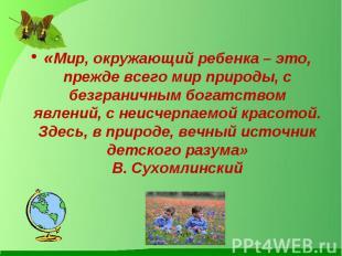 «Мир, окружающий ребенка – это, прежде всего мир природы, с безграничным богатст