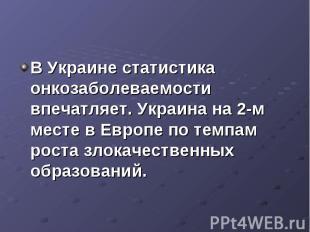 В Украине статистика онкозаболеваемости впечатляет. Украина на 2-м месте в Европ