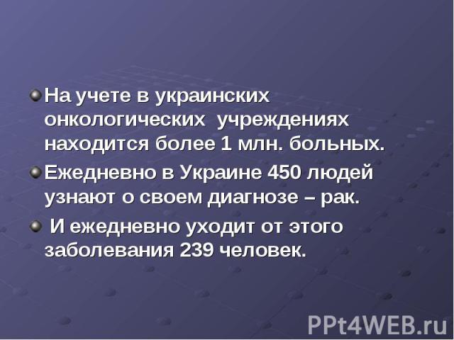 На учете в украинских онкологических учреждениях находится более 1 млн. больных. Ежедневно в Украине 450 людей узнают о своем диагнозе – рак. И ежедневно уходит от этого заболевания 239 человек.