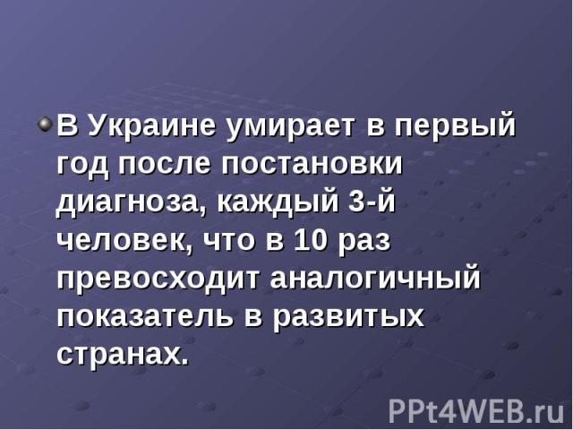 В Украине умирает в первый год после постановки диагноза, каждый 3-й человек, что в 10 раз превосходит аналогичный показатель в развитых странах.