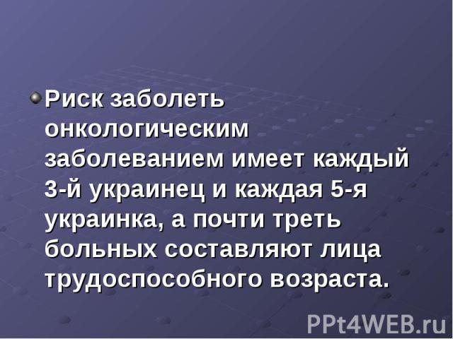Риск заболеть онкологическим заболеванием имеет каждый 3-й украинец и каждая 5-я украинка, а почти треть больных составляют лица трудоспособного возраста.