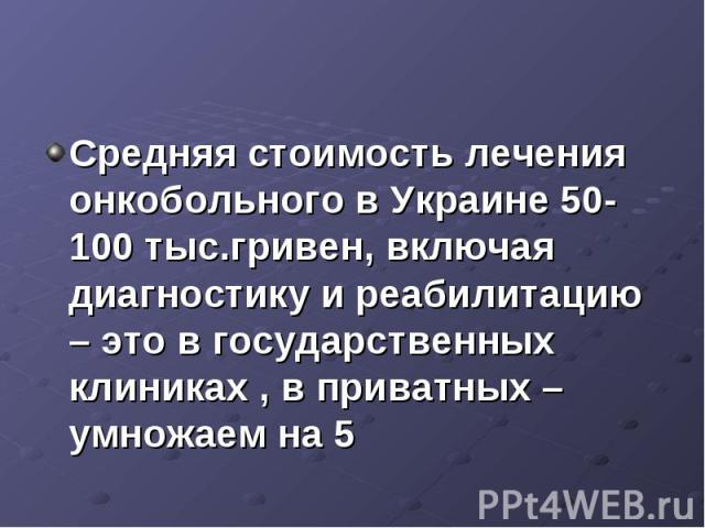 Средняя стоимость лечения онкобольного в Украине 50-100 тыс.гривен, включая диагностику и реабилитацию – это в государственных клиниках , в приватных – умножаем на 5