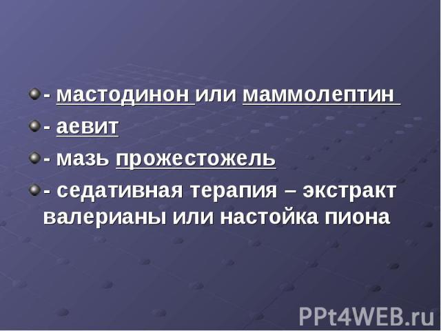 - мастодинон или маммолептин - аевит - мазь прожестожель - седативная терапия – экстракт валерианы или настойка пиона