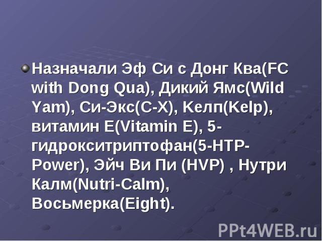 Назначали Эф Си с Донг Ква(FC with Dong Qua), Дикий Ямс(Wild Yam), Си-Экс(C-X), Kелп(Kelp), витамин Е(Vitamin E), 5-гидрокситриптофан(5-НТР-Power), Эйч Ви Пи (HVP) , Нутри Калм(Nutri-Calm), Восьмерка(Eight).