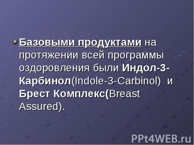 Базовыми продуктами на протяжении всей программы оздоровления были Индол-3-Карбинол(Indole-3-Carbinol) и Брест Комплекс(Breast Assured).