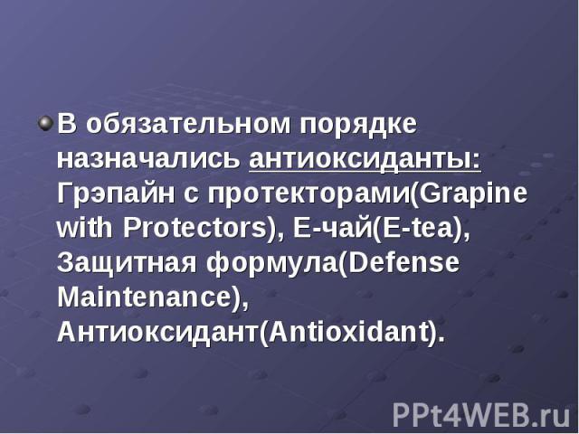 В обязательном порядке назначались антиоксиданты: Грэпайн с протекторами(Grapine with Protectors), Е-чай(E-tea), Защитная формула(Defense Maintenance), Антиоксидант(Antioxidant).