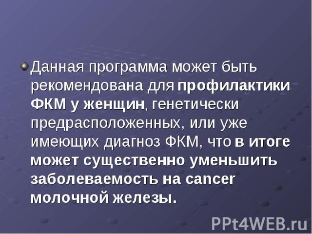 Данная программа может быть рекомендована для профилактики ФКМ у женщин, генетически предрасположенных, или уже имеющих диагноз ФКМ, что в итоге может существенно уменьшить заболеваемость на cancer молочной железы.