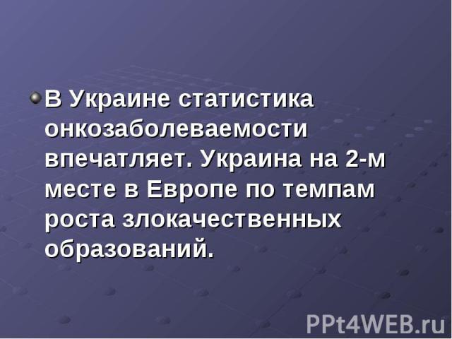 В Украине статистика онкозаболеваемости впечатляет. Украина на 2-м месте в Европе по темпам роста злокачественных образований.