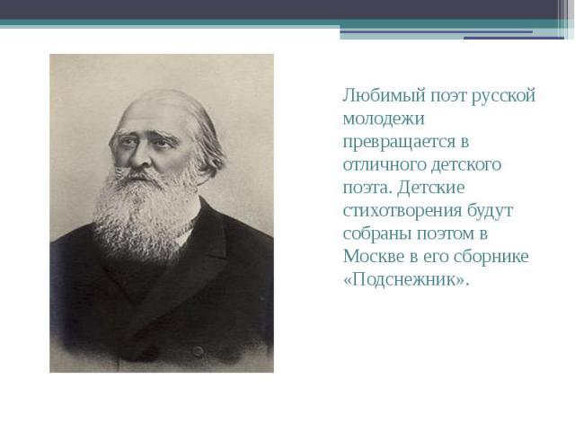 Любимый поэт русской молодежи превращается в отличного детского поэта. Детские стихотворения будут собраны поэтом в Москве в его сборнике «Подснежник».