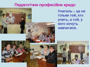Педагогічне професійне кредоУчитель – це не тільки той, хто учить, а той, у кого