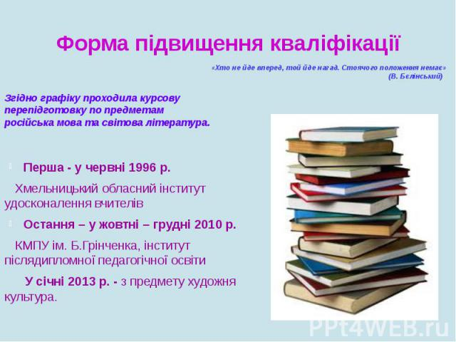 Форма підвищення кваліфікаціїЗгідно графіку проходила курсову перепідготовку по предметам російська мова та світова література.