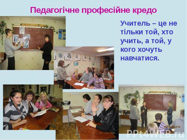 Педагогічне професійне кредоУчитель – це не тільки той, хто учить, а той, у кого хочуть навчатися.