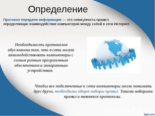 Определение Протокол передачи информации — это совокупность правил, определяющих взаимодействие компьютеров между собой в сети Интернет.