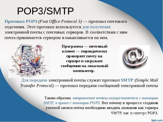 POP3/SMTP Протокол POP3 (Post Office Protocol 3) — протокол почтового отделения. Этот протокол используется для получения электронной почты с почтовых серверов. В соответствии с ним почта принимается сервером и накапливается на нем.